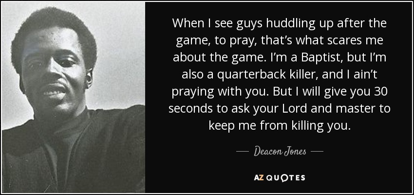 When I see guys huddling up after the game, to pray, that's what scares me about the game. I'm a Baptist, but I'm also a quarterback killer, and I ain't praying with you. But I will give you 30 seconds to ask your Lord and master to keep me from killing you. - Deacon Jones