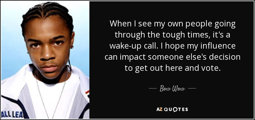 When I see my own people going through the tough times, it's a wake-up call. I hope my influence can impact someone else's decision to get out here and vote. - Bow Wow