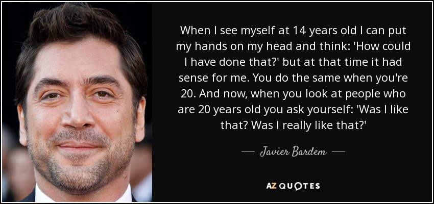 When I see myself at 14 years old I can put my hands on my head and think: 'How could I have done that?' but at that time it had sense for me. You do the same when you're 20. And now, when you look at people who are 20 years old you ask yourself: 'Was I like that? Was I really like that?' - Javier Bardem