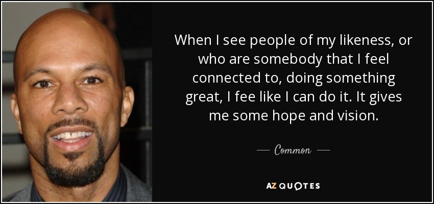 When I see people of my likeness, or who are somebody that I feel connected to, doing something great, I fee like I can do it. It gives me some hope and vision. - Common