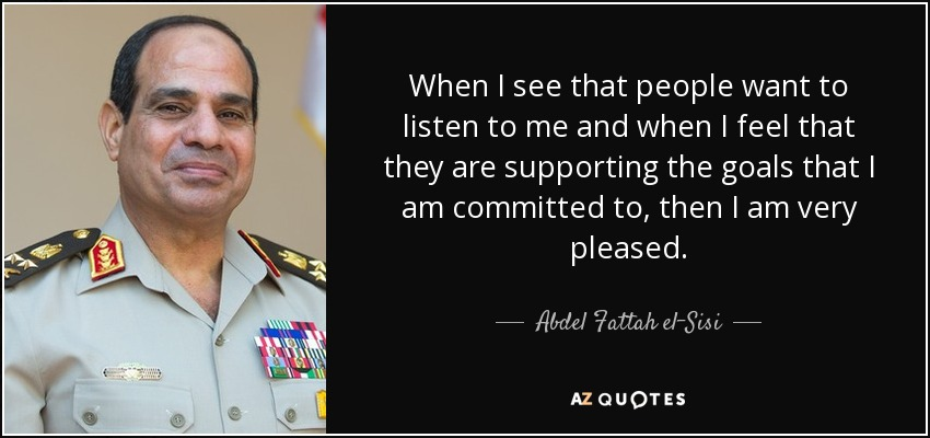 When I see that people want to listen to me and when I feel that they are supporting the goals that I am committed to, then I am very pleased. - Abdel Fattah el-Sisi