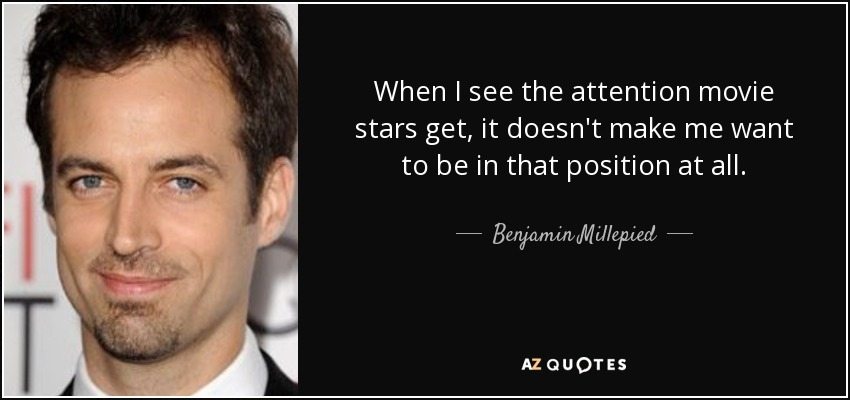 When I see the attention movie stars get, it doesn't make me want to be in that position at all. - Benjamin Millepied