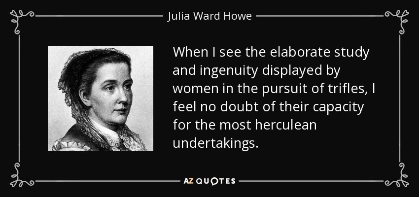 When I see the elaborate study and ingenuity displayed by women in the pursuit of trifles, I feel no doubt of their capacity for the most herculean undertakings. - Julia Ward Howe