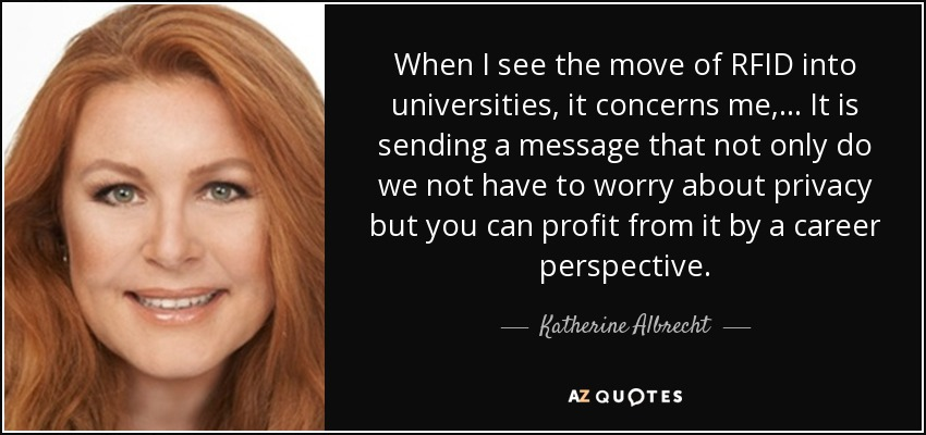 When I see the move of RFID into universities, it concerns me, ... It is sending a message that not only do we not have to worry about privacy but you can profit from it by a career perspective. - Katherine Albrecht