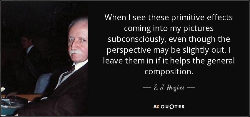When I see these primitive effects coming into my pictures subconsciously, even though the perspective may be slightly out, I leave them in if it helps the general composition. - E. J. Hughes