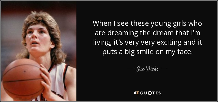 When I see these young girls who are dreaming the dream that I'm living, it's very very exciting and it puts a big smile on my face. - Sue Wicks