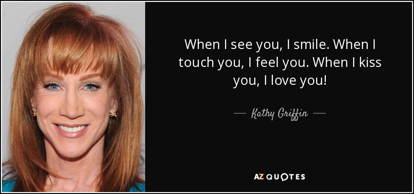 When I see you, I smile. When I touch you, I feel you. When I kiss you, I love you! - Kathy Griffin