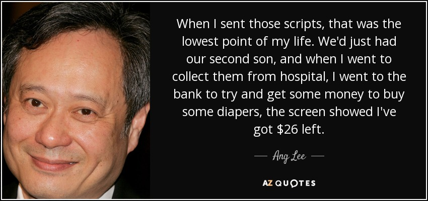 When I sent those scripts, that was the lowest point of my life. We'd just had our second son, and when I went to collect them from hospital, I went to the bank to try and get some money to buy some diapers, the screen showed I've got $26 left. - Ang Lee