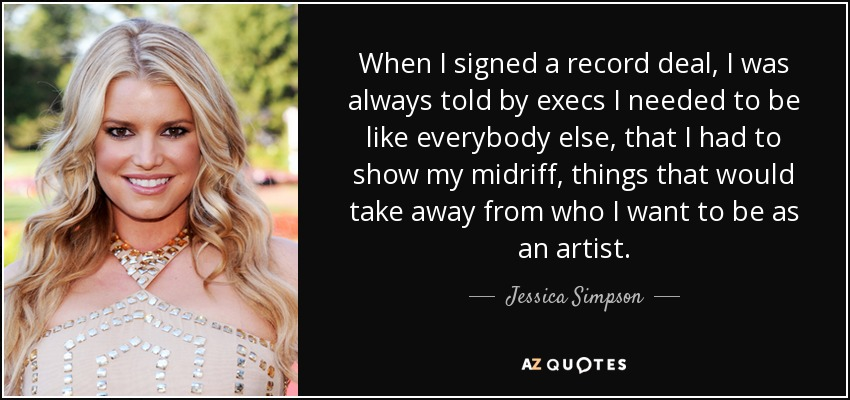When I signed a record deal, I was always told by execs I needed to be like everybody else, that I had to show my midriff, things that would take away from who I want to be as an artist. - Jessica Simpson