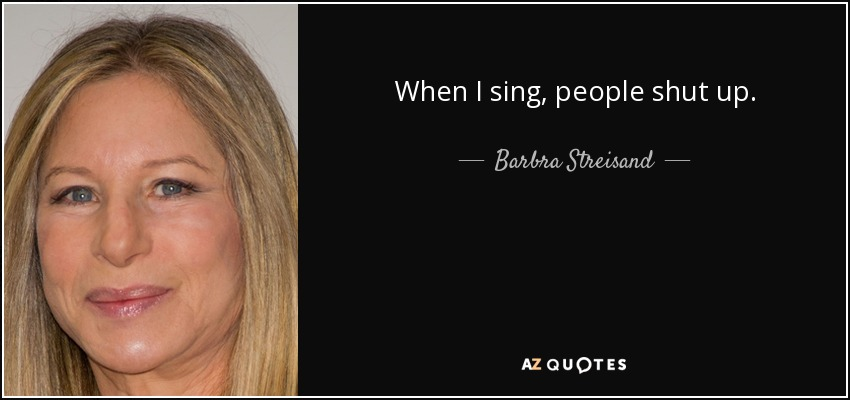 When I sing, people shut up. - Barbra Streisand