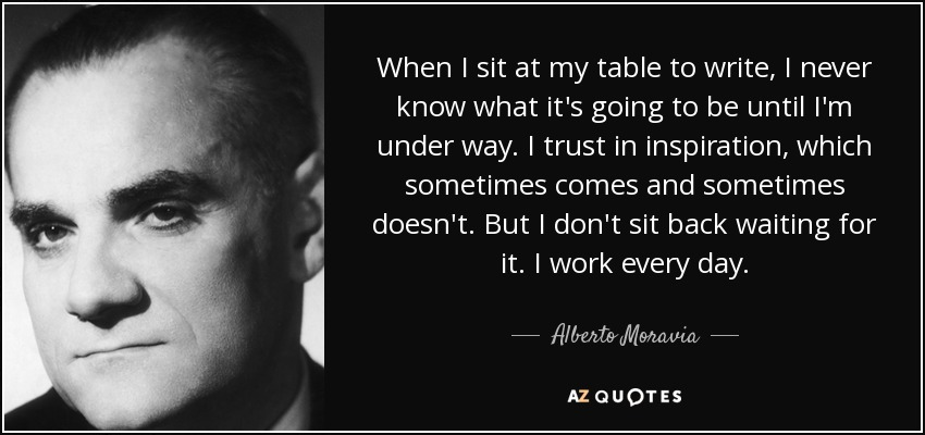 When I sit at my table to write, I never know what it's going to be until I'm under way. I trust in inspiration, which sometimes comes and sometimes doesn't. But I don't sit back waiting for it. I work every day. - Alberto Moravia