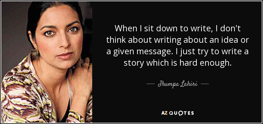 When I sit down to write, I don't think about writing about an idea or a given message. I just try to write a story which is hard enough. - Jhumpa Lahiri
