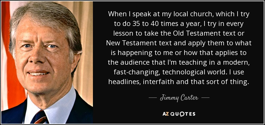When I speak at my local church, which I try to do 35 to 40 times a year, I try in every lesson to take the Old Testament text or New Testament text and apply them to what is happening to me or how that applies to the audience that I'm teaching in a modern, fast-changing, technological world. I use headlines, interfaith and that sort of thing. - Jimmy Carter