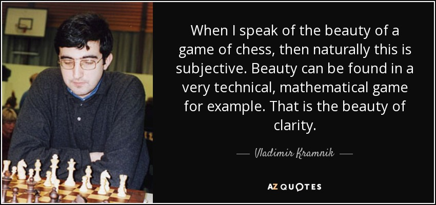 When I speak of the beauty of a game of chess, then naturally this is subjective. Beauty can be found in a very technical, mathematical game for example. That is the beauty of clarity. - Vladimir Kramnik
