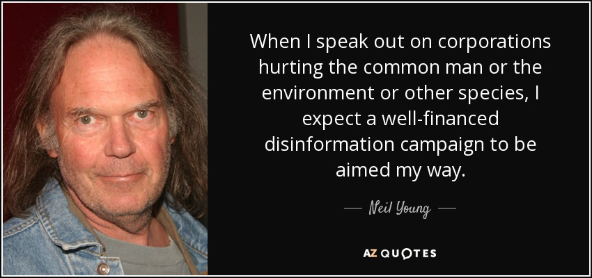 When I speak out on corporations hurting the common man or the environment or other species, I expect a well-financed disinformation campaign to be aimed my way. - Neil Young