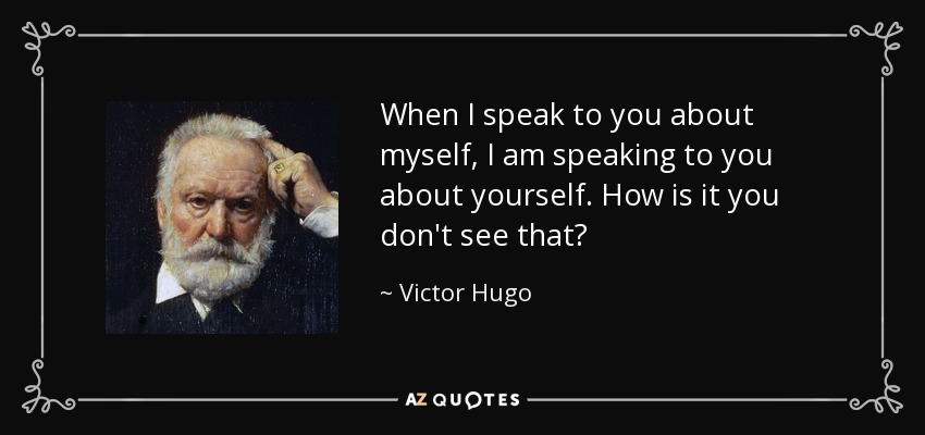 When I speak to you about myself, I am speaking to you about yourself. How is it you don't see that? - Victor Hugo