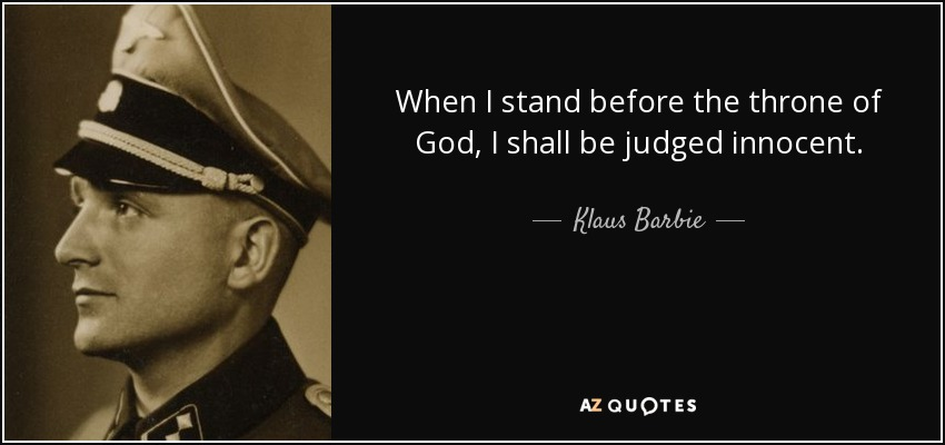 When I stand before the throne of God, I shall be judged innocent. - Klaus Barbie