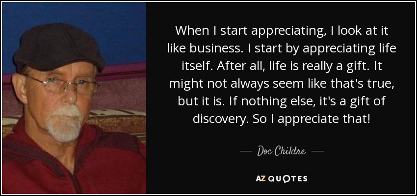 When I start appreciating, I look at it like business. I start by appreciating life itself. After all, life is really a gift. It might not always seem like that's true, but it is. If nothing else, it's a gift of discovery. So I appreciate that! - Doc Childre