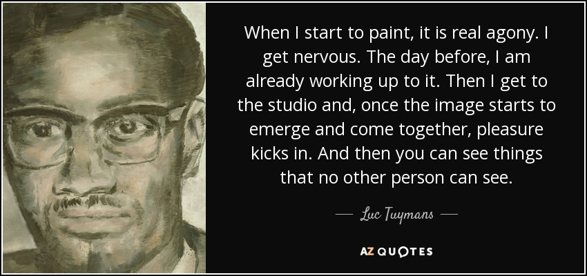 When I start to paint, it is real agony. I get nervous. The day before, I am already working up to it. Then I get to the studio and, once the image starts to emerge and come together, pleasure kicks in. And then you can see things that no other person can see. - Luc Tuymans