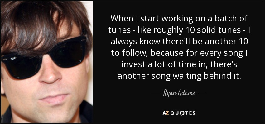 When I start working on a batch of tunes - like roughly 10 solid tunes - I always know there'll be another 10 to follow, because for every song I invest a lot of time in, there's another song waiting behind it. - Ryan Adams