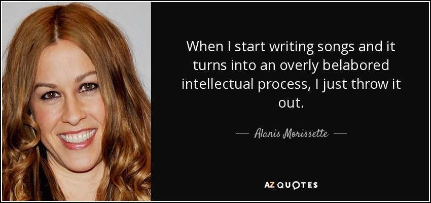 When I start writing songs and it turns into an overly belabored intellectual process, I just throw it out. - Alanis Morissette