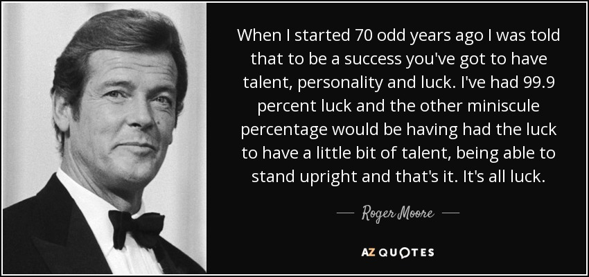 When I started 70 odd years ago I was told that to be a success you've got to have talent, personality and luck. I've had 99.9 percent luck and the other miniscule percentage would be having had the luck to have a little bit of talent, being able to stand upright and that's it. It's all luck. - Roger Moore
