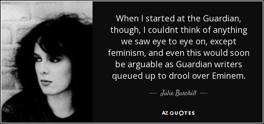 When I started at the Guardian, though, I couldnt think of anything we saw eye to eye on, except feminism, and even this would soon be arguable as Guardian writers queued up to drool over Eminem. - Julie Burchill