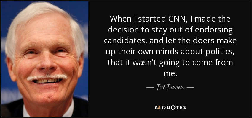 When I started 'CNN,' I made the decision to stay out of endorsing candidates, and let the doers make up their own minds about politics, that it wasn't going to come from me. - Ted Turner