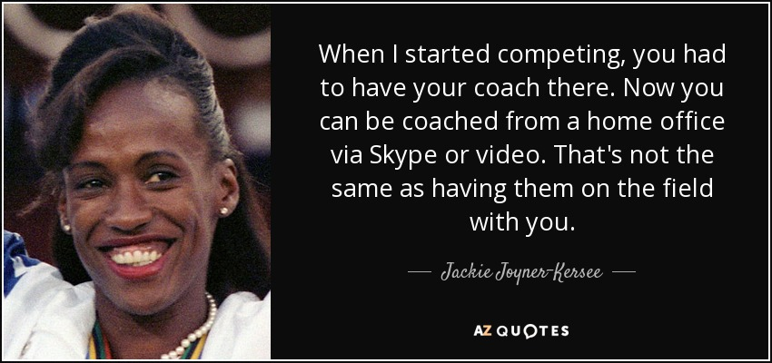 When I started competing, you had to have your coach there. Now you can be coached from a home office via Skype or video. That's not the same as having them on the field with you. - Jackie Joyner-Kersee