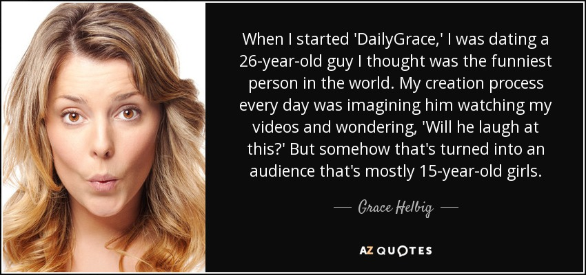 When I started 'DailyGrace,' I was dating a 26-year-old guy I thought was the funniest person in the world. My creation process every day was imagining him watching my videos and wondering, 'Will he laugh at this?' But somehow that's turned into an audience that's mostly 15-year-old girls. - Grace Helbig