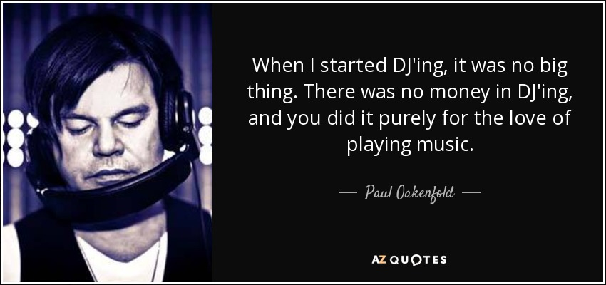 When I started DJ'ing, it was no big thing. There was no money in DJ'ing, and you did it purely for the love of playing music. - Paul Oakenfold