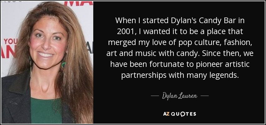 When I started Dylan's Candy Bar in 2001, I wanted it to be a place that merged my love of pop culture, fashion, art and music with candy. Since then, we have been fortunate to pioneer artistic partnerships with many legends. - Dylan Lauren