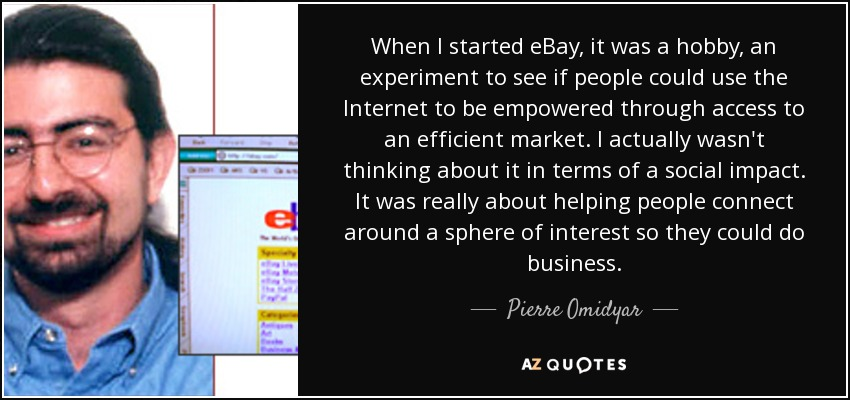 When I started eBay, it was a hobby, an experiment to see if people could use the Internet to be empowered through access to an efficient market. I actually wasn't thinking about it in terms of a social impact. It was really about helping people connect around a sphere of interest so they could do business. - Pierre Omidyar