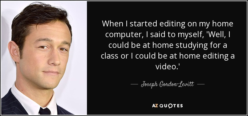 When I started editing on my home computer, I said to myself, 'Well, I could be at home studying for a class or I could be at home editing a video.' - Joseph Gordon-Levitt