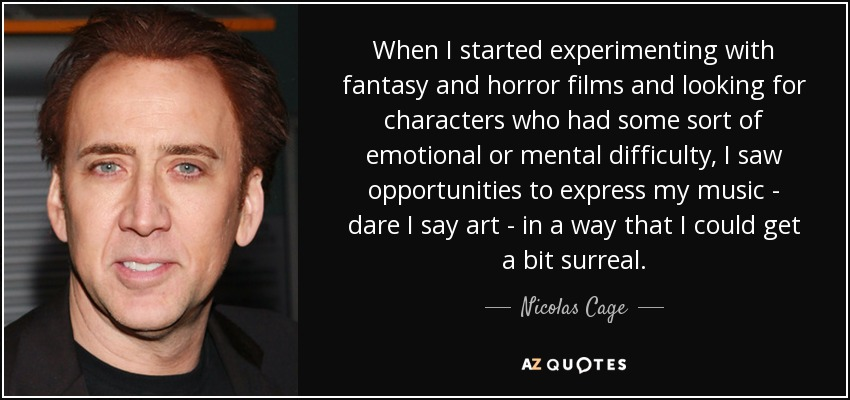 When I started experimenting with fantasy and horror films and looking for characters who had some sort of emotional or mental difficulty, I saw opportunities to express my music - dare I say art - in a way that I could get a bit surreal. - Nicolas Cage