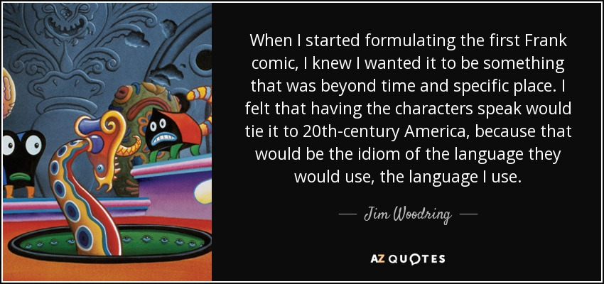 When I started formulating the first Frank comic, I knew I wanted it to be something that was beyond time and specific place. I felt that having the characters speak would tie it to 20th-century America, because that would be the idiom of the language they would use, the language I use. - Jim Woodring