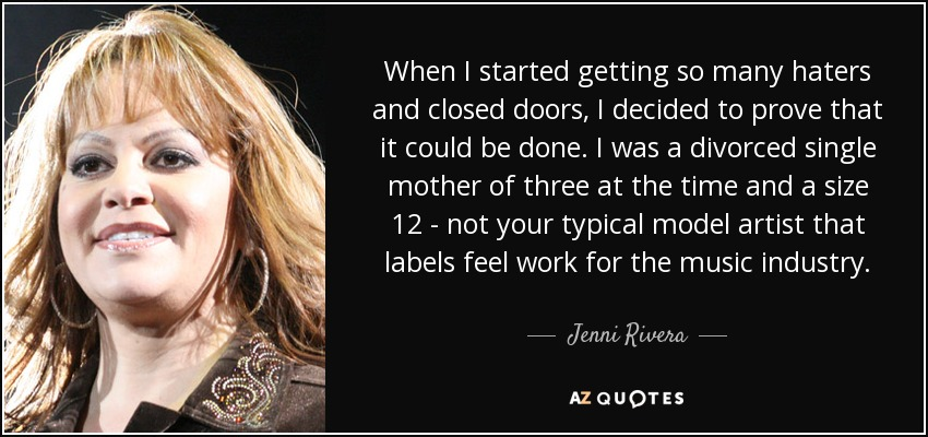 When I started getting so many haters and closed doors, I decided to prove that it could be done. I was a divorced single mother of three at the time and a size 12 - not your typical model artist that labels feel work for the music industry. - Jenni Rivera
