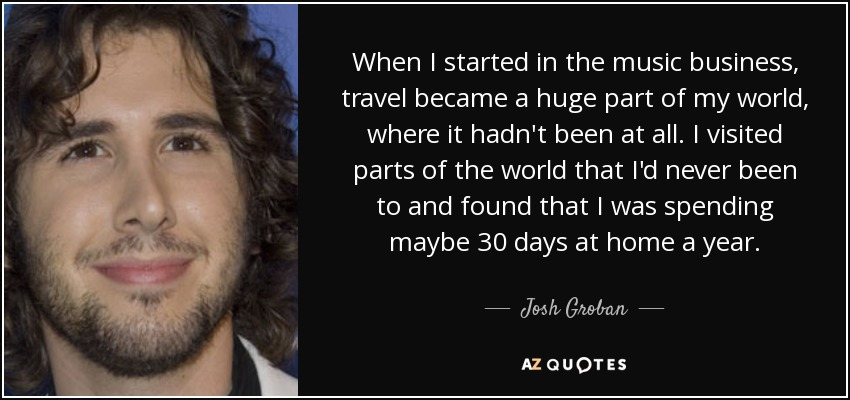 When I started in the music business, travel became a huge part of my world, where it hadn't been at all. I visited parts of the world that I'd never been to and found that I was spending maybe 30 days at home a year. - Josh Groban