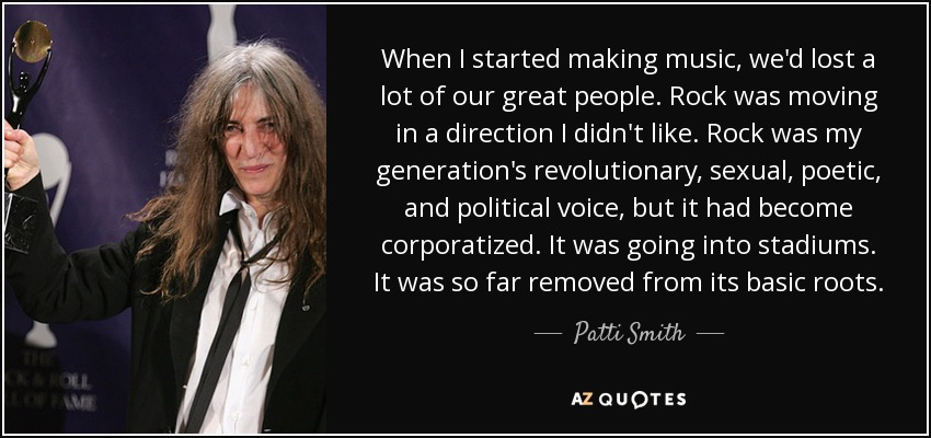 When I started making music, we'd lost a lot of our great people. Rock was moving in a direction I didn't like. Rock was my generation's revolutionary, sexual, poetic, and political voice, but it had become corporatized. It was going into stadiums. It was so far removed from its basic roots. - Patti Smith
