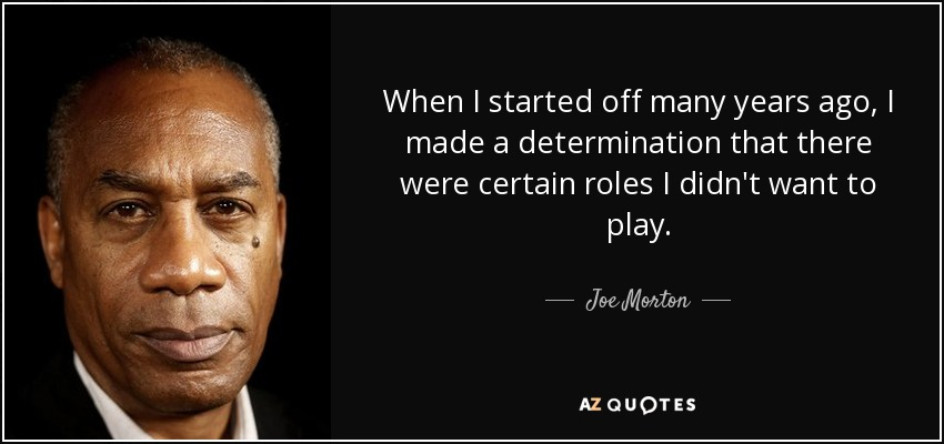 When I started off many years ago, I made a determination that there were certain roles I didn't want to play. - Joe Morton