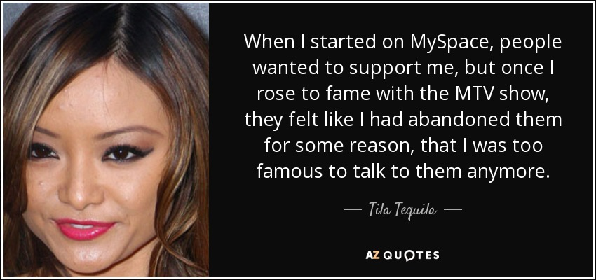 When I started on MySpace, people wanted to support me, but once I rose to fame with the MTV show, they felt like I had abandoned them for some reason, that I was too famous to talk to them anymore. - Tila Tequila