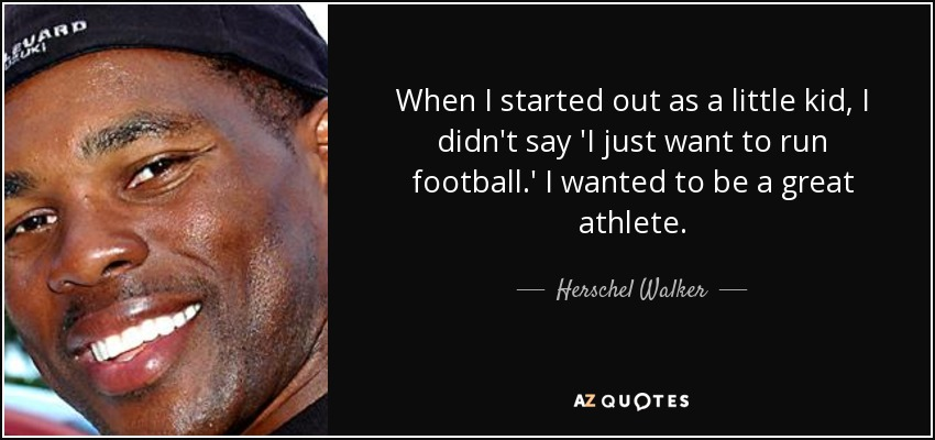 When I started out as a little kid, I didn't say 'I just want to run football.' I wanted to be a great athlete. - Herschel Walker