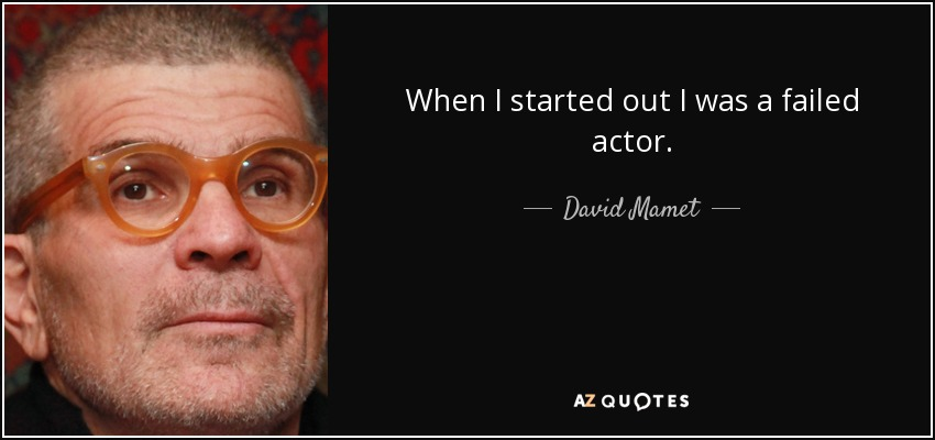 When I started out I was a failed actor. - David Mamet