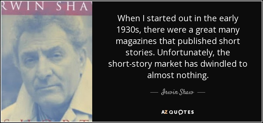 When I started out in the early 1930s, there were a great many magazines that published short stories. Unfortunately, the short-story market has dwindled to almost nothing. - Irwin Shaw