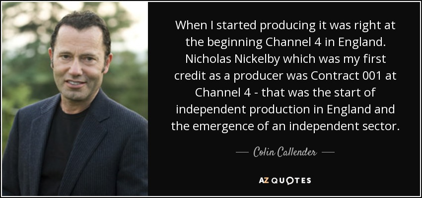 When I started producing it was right at the beginning Channel 4 in England. Nicholas Nickelby which was my first credit as a producer was Contract 001 at Channel 4 - that was the start of independent production in England and the emergence of an independent sector. - Colin Callender