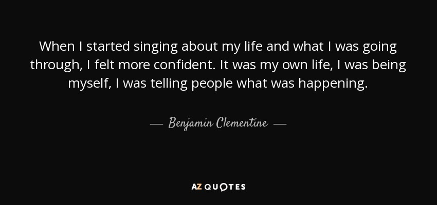 When I started singing about my life and what I was going through, I felt more confident. It was my own life, I was being myself, I was telling people what was happening. - Benjamin Clementine