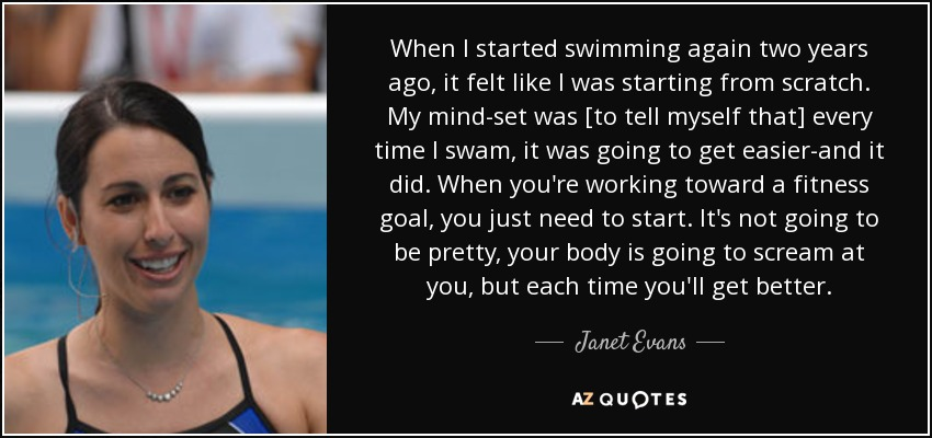 When I started swimming again two years ago, it felt like I was starting from scratch. My mind-set was [to tell myself that] every time I swam, it was going to get easier-and it did. When you're working toward a fitness goal, you just need to start. It's not going to be pretty, your body is going to scream at you, but each time you'll get better. - Janet Evans