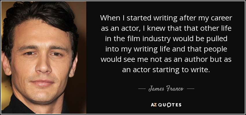 When I started writing after my career as an actor, I knew that that other life in the film industry would be pulled into my writing life and that people would see me not as an author but as an actor starting to write. - James Franco