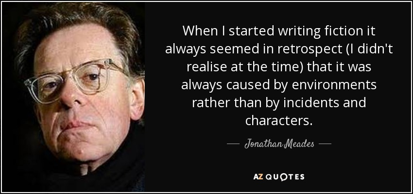 When I started writing fiction it always seemed in retrospect (I didn't realise at the time) that it was always caused by environments rather than by incidents and characters. - Jonathan Meades
