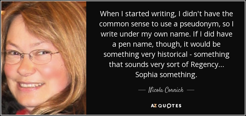 When I started writing, I didn't have the common sense to use a pseudonym, so I write under my own name. If I did have a pen name, though, it would be something very historical - something that sounds very sort of Regency... Sophia something. - Nicola Cornick